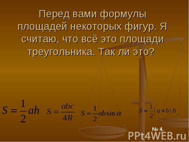 Перед вами формулы площадей некоторых фигур. Я считаю, что всё это площади треугольника. Так ли это?