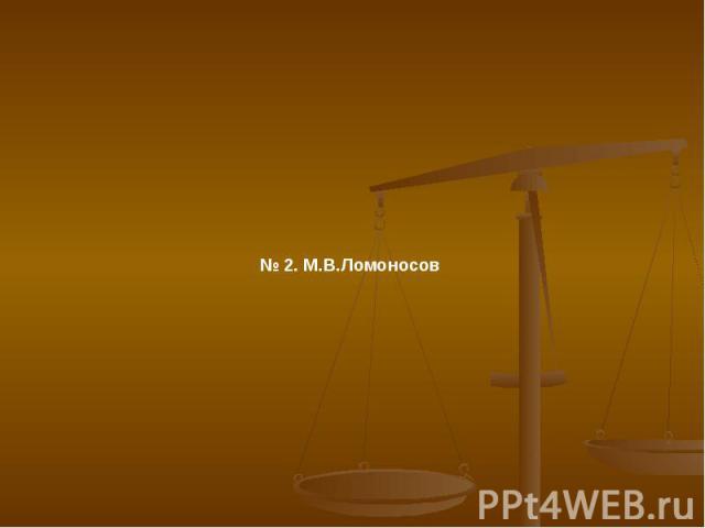 № 2. М.В.Ломоносов