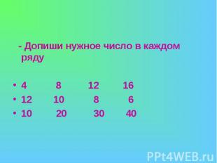 - Допиши нужное число в каждом ряду4 8 12 1612 10 8 610 20 30 40