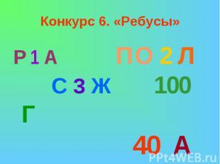 Конкурс 6. «Ребусы»Р 1 А ПО 2 Л С 3 Ж 100 Г 40 А
