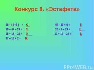 Конкурс 8. «Эстафета»29 – ( 6+8 ) = О 48 – 37 + 6 = Е69 – 44 – 19 = Л 32 + 9 – 2
