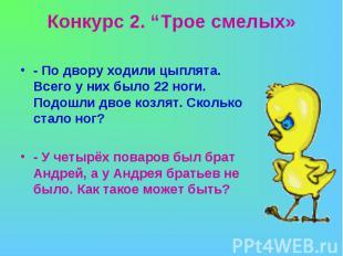 """Конкурс 2. """"Трое смелых» - По двору ходили цыплята. Всего у них было 22 ноги. По"""