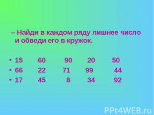 – Найди в каждом ряду лишнее число и обведи его в кружок.15 60 90 20 5066 22 71