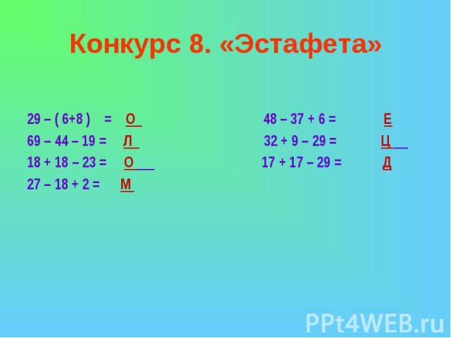 Конкурс 8. «Эстафета»29 – ( 6+8 ) = О 48 – 37 + 6 = Е69 – 44 – 19 = Л 32 + 9 – 29 = Ц 18 + 18 – 23 = О 17 + 17 – 29 = Д27 – 18 + 2 = М