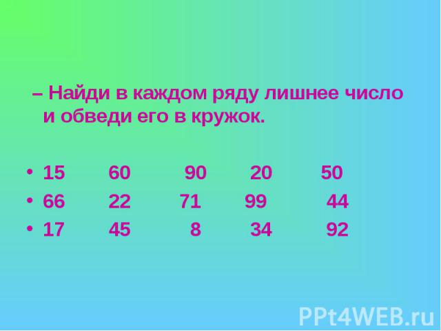 – Найди в каждом ряду лишнее число и обведи его в кружок.15 60 90 20 5066 22 71 99 4417 45 8 34 92