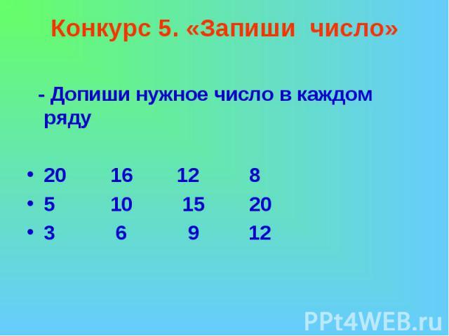 Конкурс 5. «Запиши число» - Допиши нужное число в каждом ряду20 16 12 85 10 15 203 6 9 12