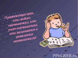 Приветствую всех, кто любит математику, кто учит математике, кто занимается и ув