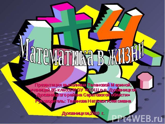 Математика в жизни Презентация выполнена Талановой Мариной, ученицей 8Б класса МОУ «СОШ р.п. Духовницкое Духовницкого района Саратовской области» Руководитель: Таланова Наталья Алексеевна Духовницкое,2010 г.