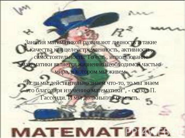 """Занятия математикой развивают личность и такие качества как целеустремленность, активность, самостоятельность. То есть, использование математики является жизненно необходимой частью мира, в котором мы живем.""""Если мы действительно знаем что-то, то мы…"""