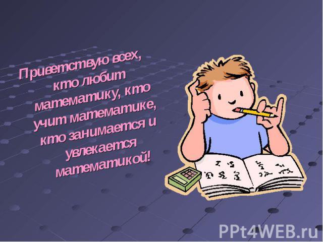 Приветствую всех, кто любит математику, кто учит математике, кто занимается и увлекается математикой!