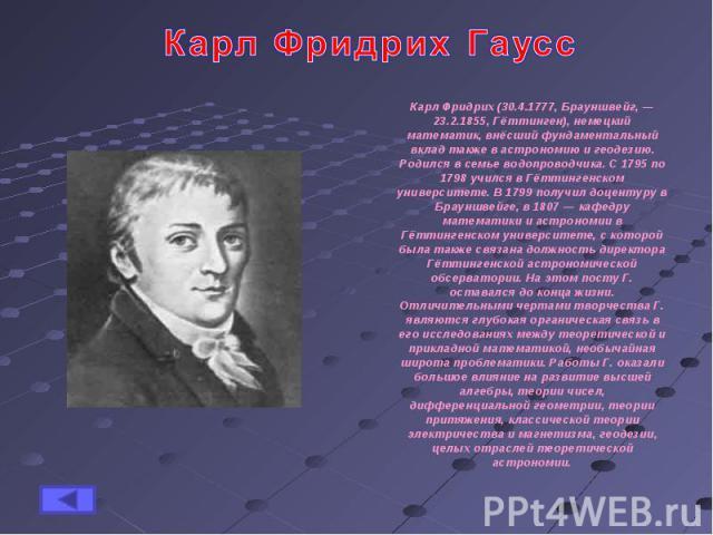 Карл Фридрих ГауссКарл Фридрих (30.4.1777, Брауншвейг, — 23.2.1855, Гёттинген), немецкий математик, внёсший фундаментальный вклад также в астрономию и геодезию. Родился в семье водопроводчика. С 1795 по 1798 учился в Гёттингенском университете. В 17…