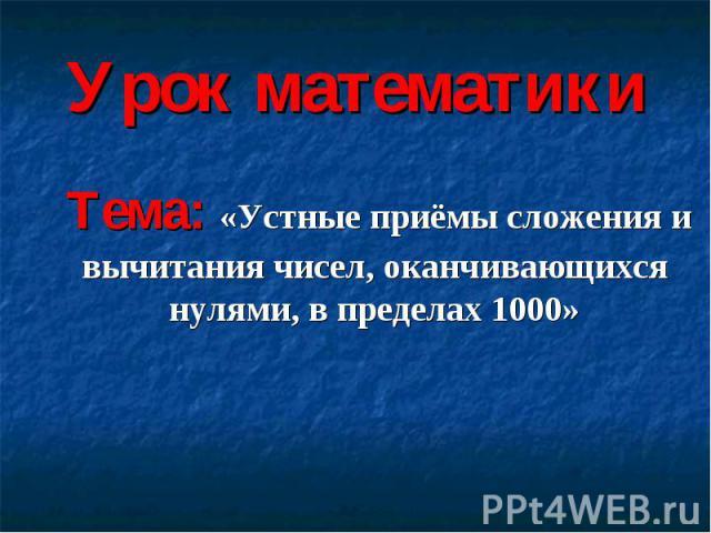 Урок математики Тема: «Устные приёмы сложения и вычитания чисел, оканчивающихся нулями, в пределах 1000»