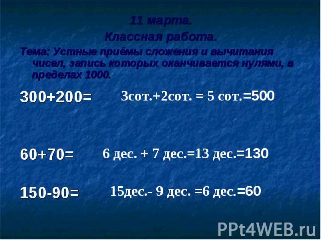 11 марта.Классная работа.Тема: Устные приёмы сложения и вычитания чисел, запись которых оканчивается нулями, в пределах 1000. 300+200=60+70=150-90=