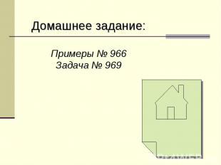 Домашнее задание:Примеры № 966Задача № 969