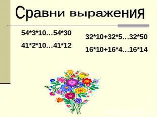 .Сравни выражения 54*3*10…54*3041*2*10…41*12 32*10+32*5…32*5016*10+16*4…16*14