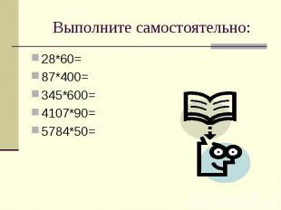 Выполните самостоятельно: 28*60=87*400=345*600=4107*90=5784*50=