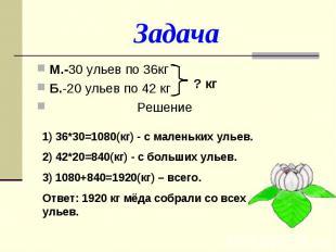 ЗадачаМ.-30 ульев по 36кгБ.-20 ульев по 42 кг Решение1) 36*30=1080(кг) - с мален