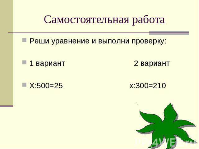 Самостоятельная работаРеши уравнение и выполни проверку:1 вариант 2 вариантХ:500=25 х:300=210
