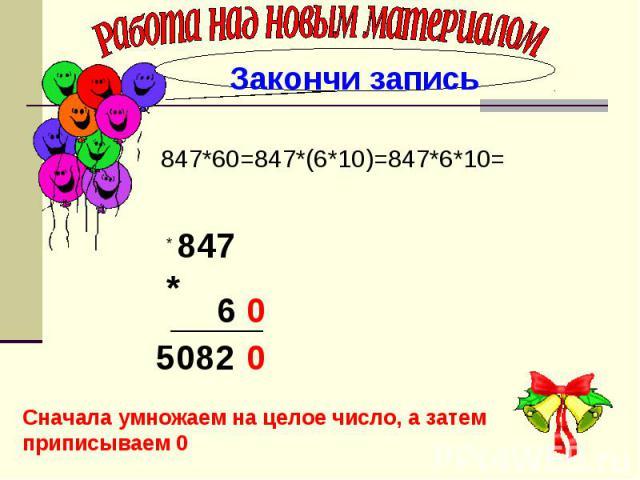 Работа над новым материалом 847*60=847*(6*10)=847*6*10= Сначала умножаем на целое число, а затем приписываем 0