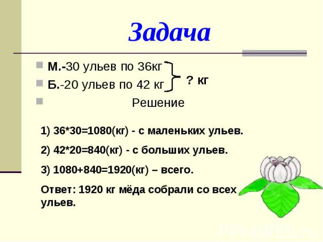 ЗадачаМ.-30 ульев по 36кгБ.-20 ульев по 42 кг Решение1) 36*30=1080(кг) - с маленьких ульев.2) 42*20=840(кг) - с больших ульев.3) 1080+840=1920(кг) – всего.Ответ: 1920 кг мёда собрали со всех ульев.