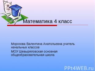 Математика 4 класс Морозова Валентина Анатольевна учитель начальных классов МОУ