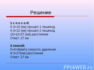 Решение 1 с п о с о б: 5·3=15 (км) прошёл 1 пешеход 4·3=12 (км) прошёл 2 пешеход