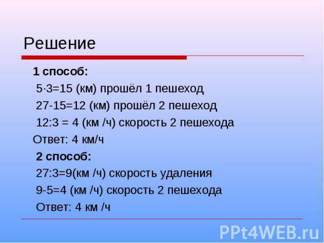 Решение 1 способ: 5·3=15 (км) прошёл 1 пешеход 27-15=12 (км) прошёл 2 пешеход 12:3 = 4 (км /ч) скорость 2 пешехода Ответ: 4 км/ч 2 способ: 27:3=9(км /ч) скорость удаления 9-5=4 (км /ч) скорость 2 пешехода Ответ: 4 км /ч