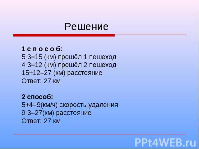 Решение 1 с п о с о б: 5·3=15 (км) прошёл 1 пешеход 4·3=12 (км) прошёл 2 пешеход 15+12=27 (км) расстояние Ответ: 27 км 2 способ: 5+4=9(км/ч) скорость удаления 9·3=27(км) расстояние Ответ: 27 км