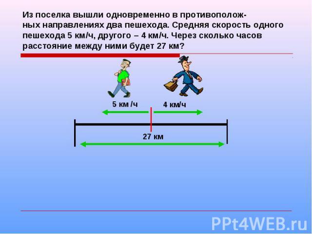 Из поселка вышли одновременно в противополож-ных направлениях два пешехода. Средняя скорость одного пешехода 5 км/ч, другого – 4 км/ч. Через сколько часов расстояние между ними будет 27 км?
