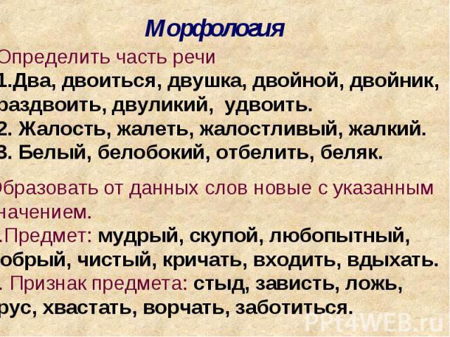 МорфологияОпределить часть речиДва, двоиться, двушка, двойной, двойник, раздвоить, двуликий, удвоить.2. Жалость, жалеть, жалостливый, жалкий.3. Белый, белобокий, отбелить, беляк.Образовать от данных слов новые с указаннымзначением.Предмет: мудрый, с…