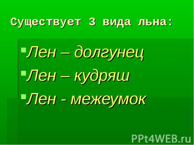 Существует 3 вида льна:Лен – долгунецЛен – кудряшЛен - межеумок