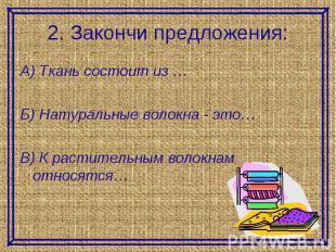 2. Закончи предложения:А) Ткань состоит из …Б) Натуральные волокна - это…В) К ра