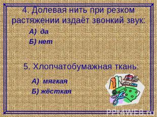 4. Долевая нить при резком растяжении издаёт звонкий звук:А) даБ) нет5. Хлопчато