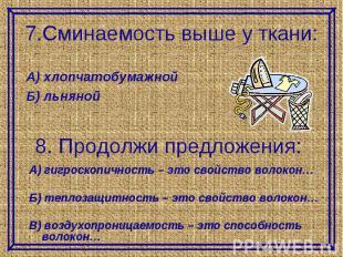 7.Сминаемость выше у ткани:А) хлопчатобумажнойБ) льняной8. Продолжи предложения: