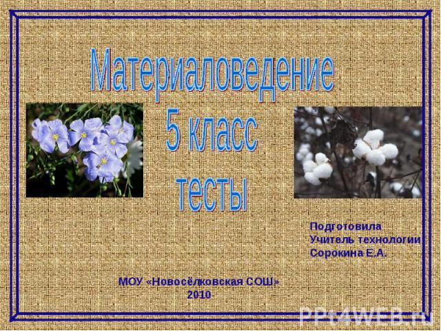 Материаловедение 5 класс тесты Подготовила Учитель технологии Сорокина Е.А. МОУ «Новосёлковская СОШ» 2010