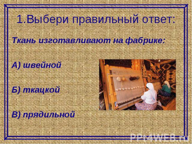 1.Выбери правильный ответ:Ткань изготавливают на фабрике:А) швейнойБ) ткацкойВ) прядильной