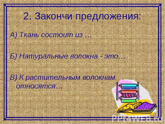 2. Закончи предложения:А) Ткань состоит из …Б) Натуральные волокна - это…В) К растительным волокнам относятся…