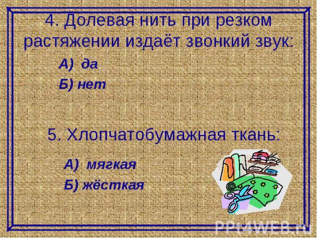 4. Долевая нить при резком растяжении издаёт звонкий звук:А) даБ) нет5. Хлопчатобумажная ткань:А) мягкаяБ) жёсткая
