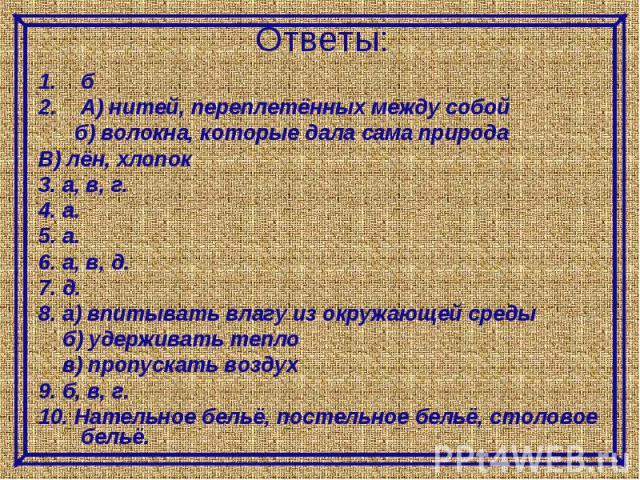 Ответы:бА) нитей, переплетённых между собой б) волокна, которые дала сама природаВ) лён, хлопок3. а, в, г.4. а.5. а.6. а, в, д.7. д.8. а) впитывать влагу из окружающей среды б) удерживать тепло в) пропускать воздух9. б, в, г.10. Нательное бельё, пос…