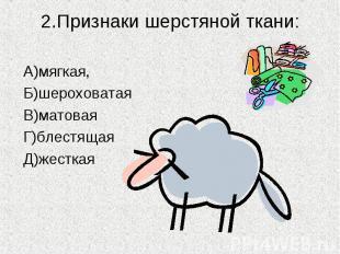 2.Признаки шерстяной ткани: А)мягкая,Б)шероховатаяВ)матоваяГ)блестящаяД)жесткая