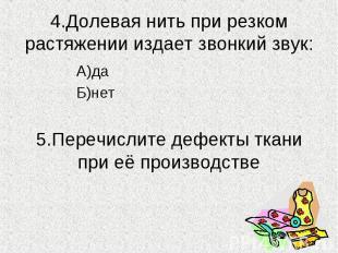 4.Долевая нить при резком растяжении издает звонкий звук:А)даБ)нет5.Перечислите