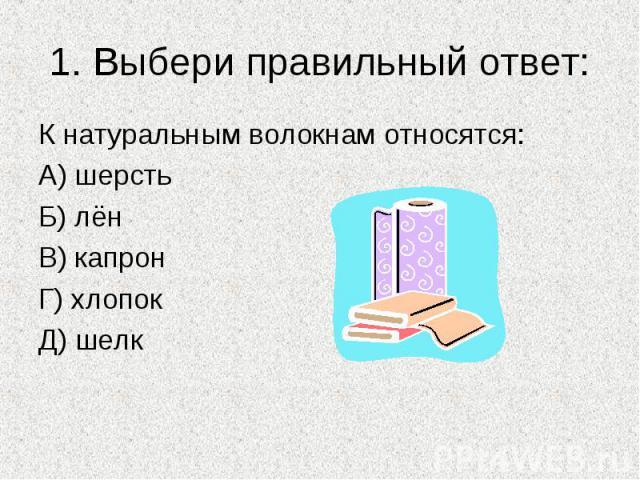 1. Выбери правильный ответ:К натуральным волокнам относятся:А) шерстьБ) лёнВ) капронГ) хлопокД) шелк