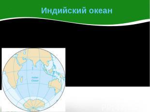 Индийский океан Индийский океан – третий по размеру океан Земли. На севере он ог