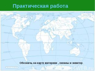 Практическая работа Обозначь на карте материки , океаны и экватор.