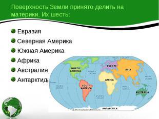 Поверхность Земли принято делить на материки. Их шесть: Евразия Северная Америка