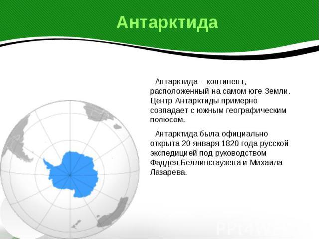 Антарктида Антарктида – континент, расположенный на самом юге Земли. Центр Антарктиды примерно совпадает с южным географическим полюсом. Антарктида была официально открыта 20 января 1820 года русской экспедицией под руководством Фаддея Беллинсгаузен…