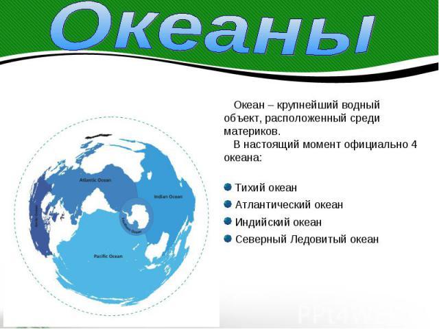 Океаны Океан – крупнейший водныйобъект, расположенный среди материков. В настоящий момент официально 4 океана: Тихий океан Атлантический океан Индийский океан Северный Ледовитый океан