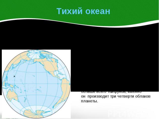 Тихий океан Тихий океан – самый большой по площади и глубинеокеан на Земле. Расположен между материками Евразией и Австралией на западе, Северной и Южной Америкой на Востоке и Антарктидой на юге. Первым из европейцев, ктопереплыл крупнейший океан пл…