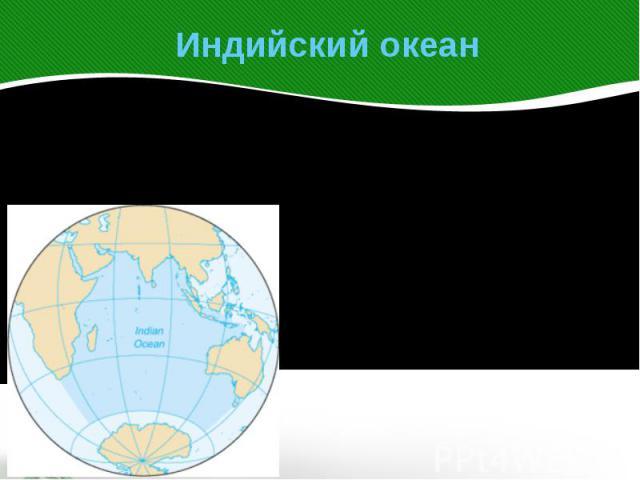 Индийский океан Индийский океан – третий по размеру океан Земли. На севере он ограниченАзией, на западе— Африкой, на востоке—Австралией.