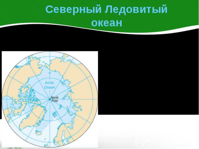 Северный Ледовитый океанСеверный Ледовитый океан— наименьший по площадиокеан Земли, расположенмеждуЕвразией иСеверной Америкой.